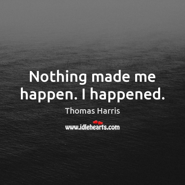 Nothing made me happen. I happened. Thomas Harris Picture Quote
