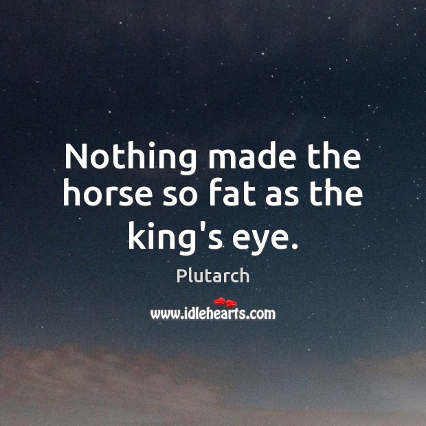 Nothing made the horse so fat as the king's eye. Image