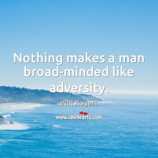Nothing makes a man broad-minded like adversity. Image