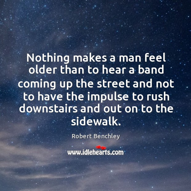 Nothing makes a man feel older than to hear a band coming up the street Image