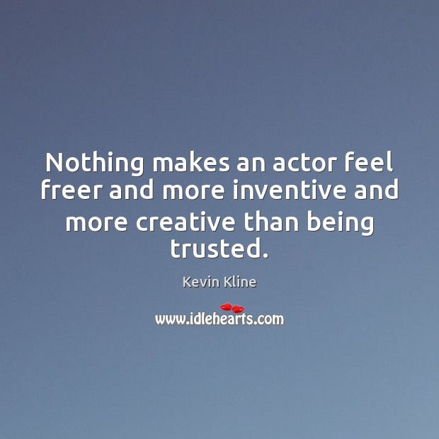 Image, Nothing makes an actor feel freer and more inventive and more creative than being trusted.