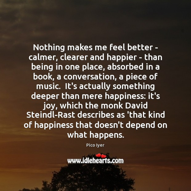 Nothing makes me feel better – calmer, clearer and happier – than Pico Iyer Picture Quote