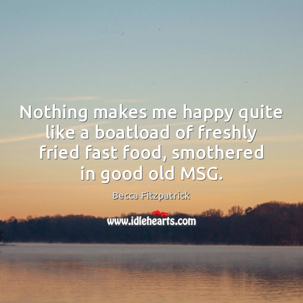 Nothing makes me happy quite like a boatload of freshly fried fast Becca Fitzpatrick Picture Quote