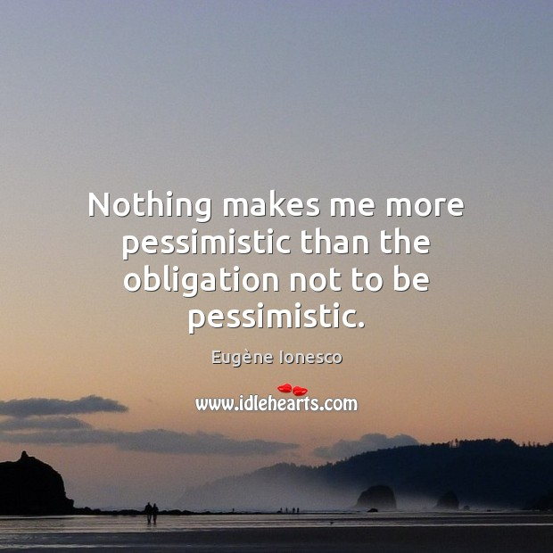 Nothing makes me more pessimistic than the obligation not to be pessimistic. Image