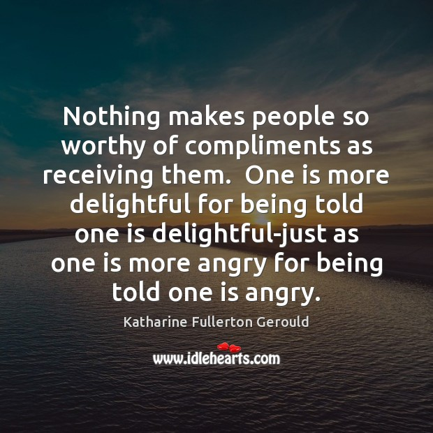 Nothing makes people so worthy of compliments as receiving them.  One is Image