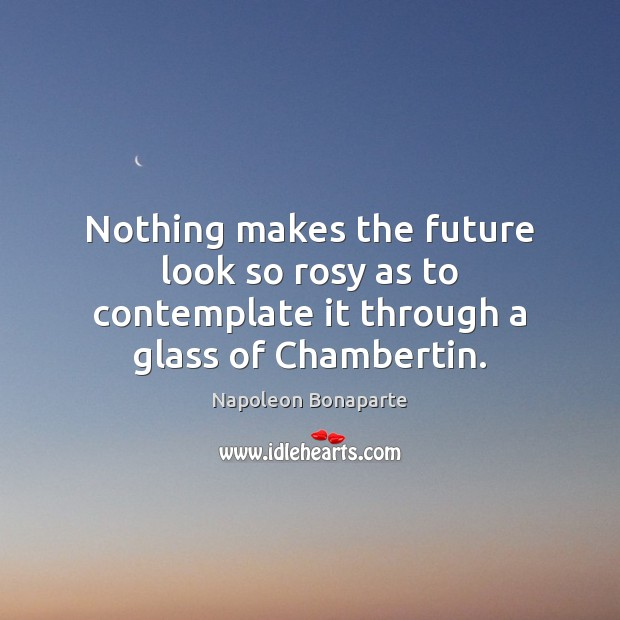 Nothing makes the future look so rosy as to contemplate it through a glass of Chambertin. Napoleon Bonaparte Picture Quote