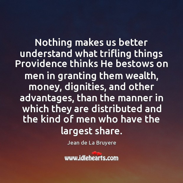 Nothing makes us better understand what trifling things Providence thinks He bestows Jean de La Bruyere Picture Quote