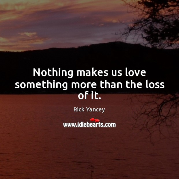 Nothing makes us love something more than the loss of it. Rick Yancey Picture Quote