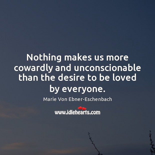 Nothing makes us more cowardly and unconscionable than the desire to be loved by everyone. Image