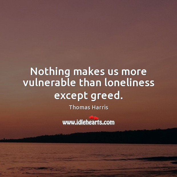 Nothing makes us more vulnerable than loneliness except greed. Thomas Harris Picture Quote