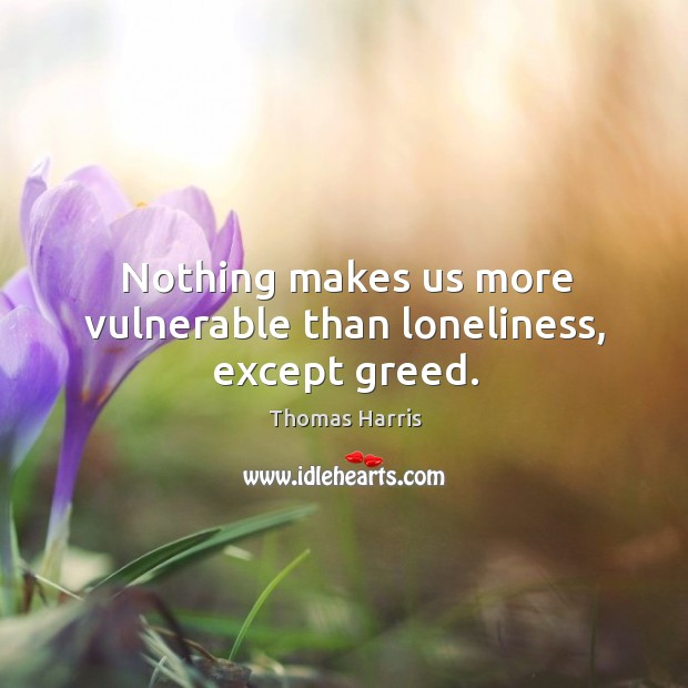 Nothing makes us more vulnerable than loneliness, except greed. Image