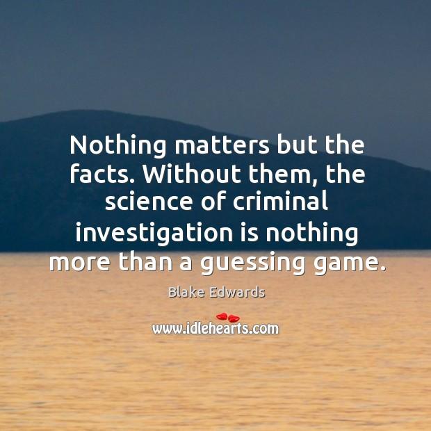 Nothing matters but the facts. Without them, the science of criminal investigation is Image