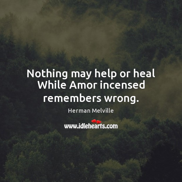 Nothing may help or heal While Amor incensed remembers wrong. Image
