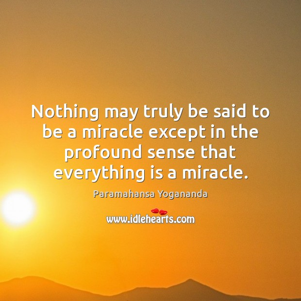 Nothing may truly be said to be a miracle except in the Paramahansa Yogananda Picture Quote