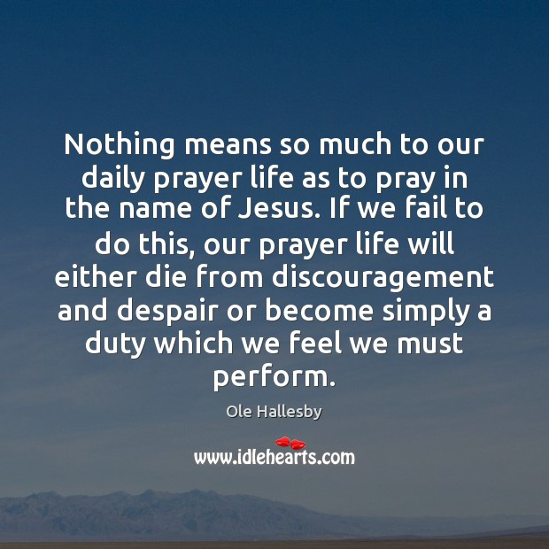 Nothing means so much to our daily prayer life as to pray Ole Hallesby Picture Quote