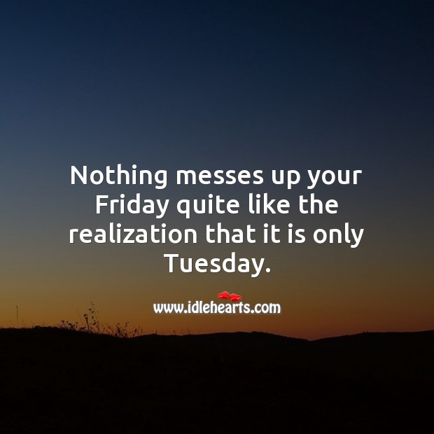 Nothing messes up your Friday quite like the realization that it is only Tuesday. Tuesday Quotes Image