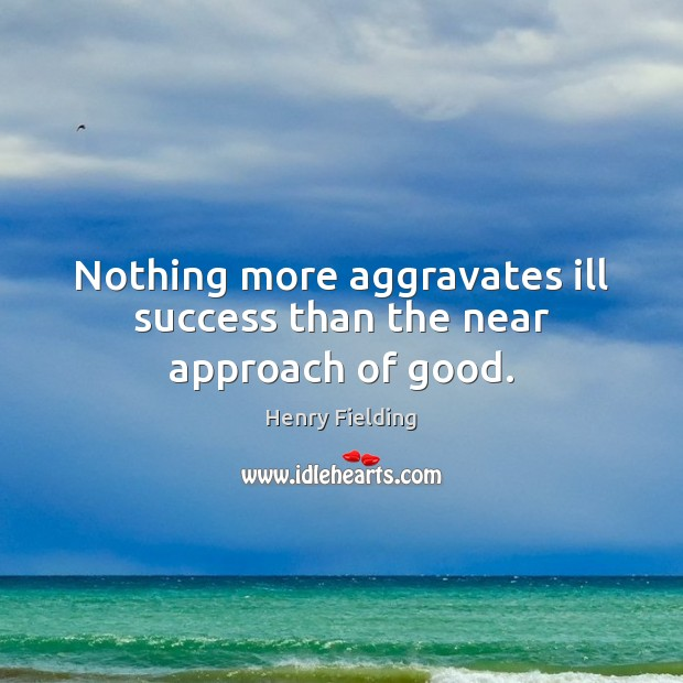 Nothing more aggravates ill success than the near approach of good. Image
