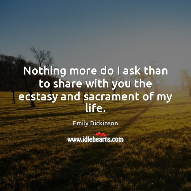 Nothing more do I ask than to share with you the ecstasy and sacrament of my life. Emily Dickinson Picture Quote