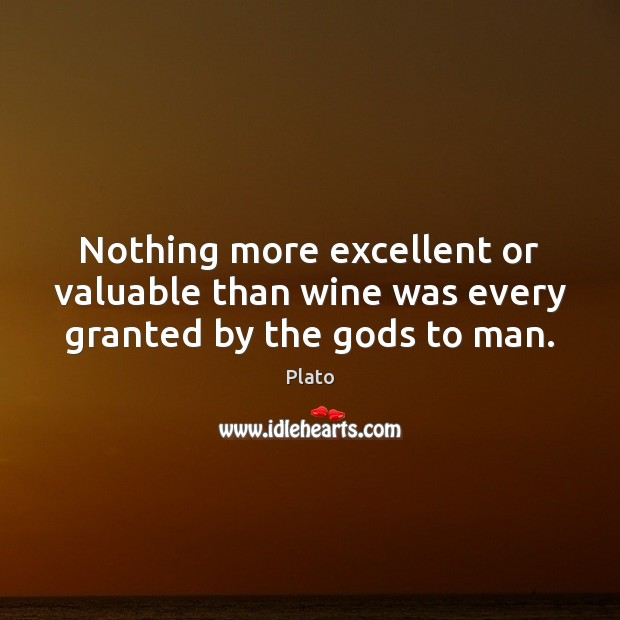 Nothing more excellent or valuable than wine was every granted by the Gods to man. Plato Picture Quote