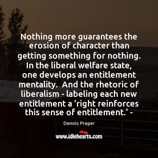 Nothing more guarantees the erosion of character than getting something for nothing. Dennis Prager Picture Quote