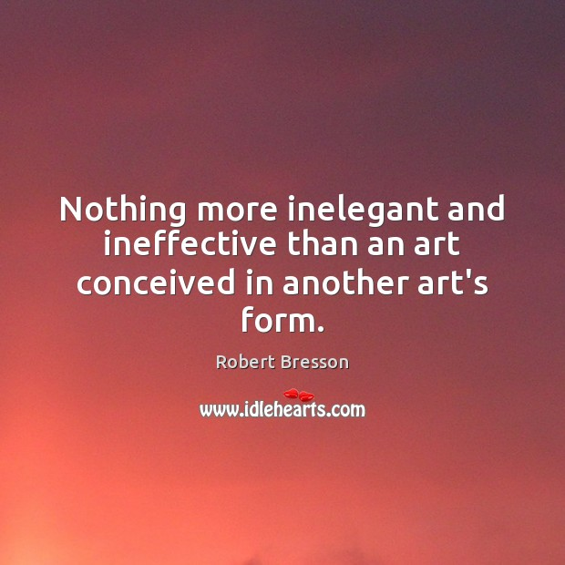 Nothing more inelegant and ineffective than an art conceived in another art's form. Robert Bresson Picture Quote