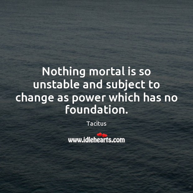 Tacitus Picture Quote image saying: Nothing mortal is so unstable and subject to change as power which has no foundation.