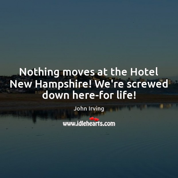 Nothing moves at the Hotel New Hampshire! We're screwed down here-for life! John Irving Picture Quote