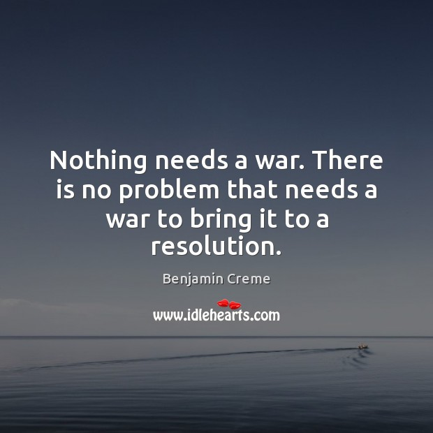 Image, Nothing needs a war. There is no problem that needs a war to bring it to a resolution.