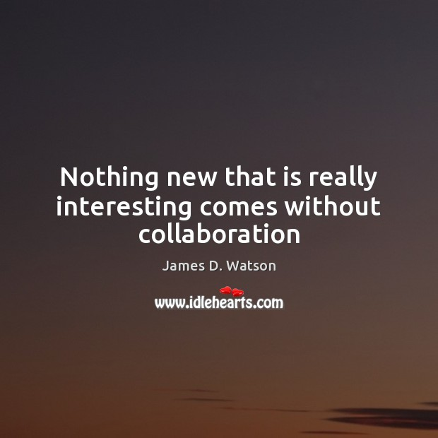 Nothing new that is really interesting comes without collaboration James D. Watson Picture Quote