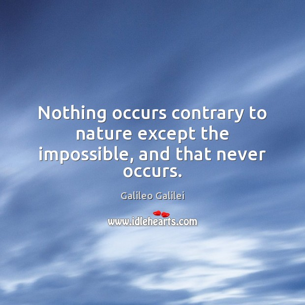 Nothing occurs contrary to nature except the impossible, and that never occurs. Galileo Galilei Picture Quote