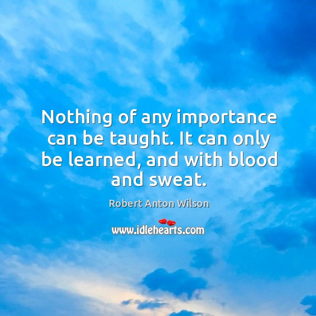 Nothing of any importance can be taught. It can only be learned, and with blood and sweat. Image