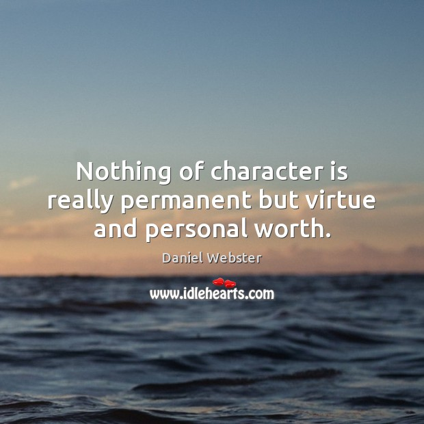 Nothing of character is really permanent but virtue and personal worth. Daniel Webster Picture Quote
