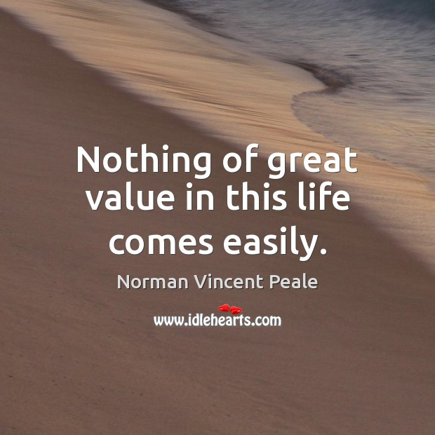 Nothing of great value in this life comes easily. Norman Vincent Peale Picture Quote