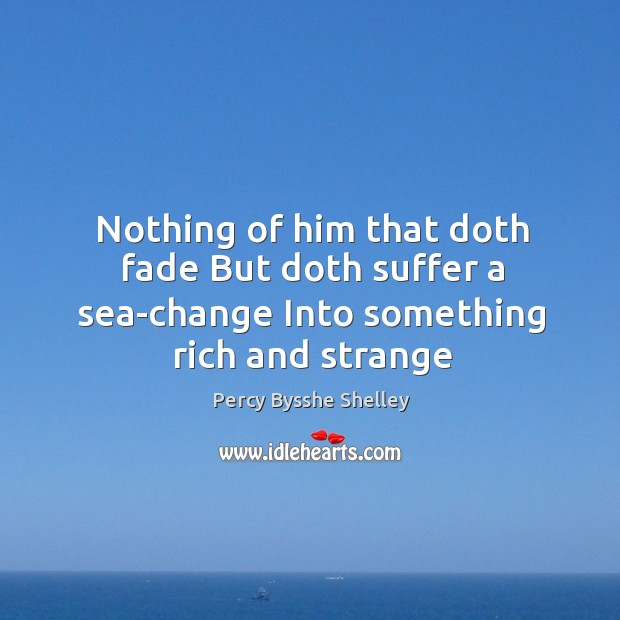 Nothing of him that doth fade But doth suffer a sea-change Into something rich and strange Image