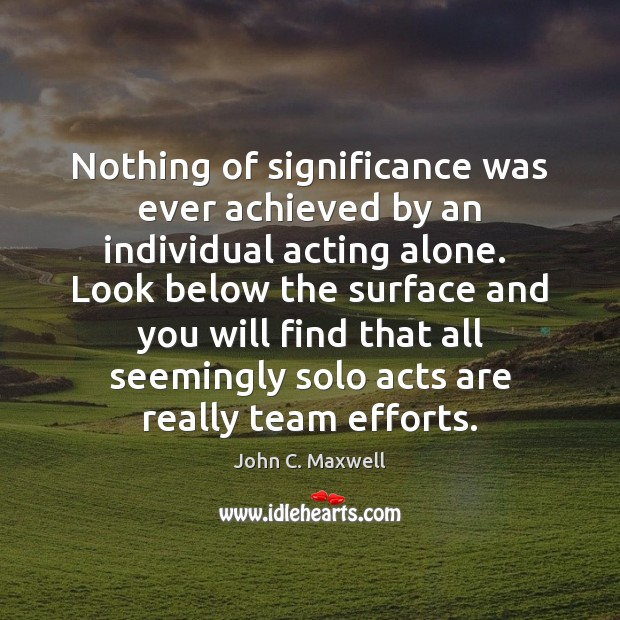 Image, Nothing of significance was ever achieved by an individual acting alone.  Look