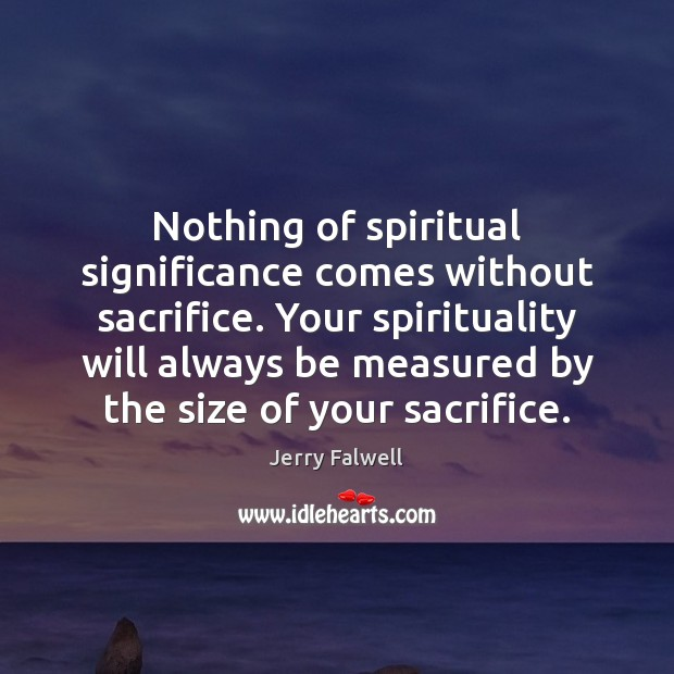 Nothing of spiritual significance comes without sacrifice. Your spirituality will always be Jerry Falwell Picture Quote