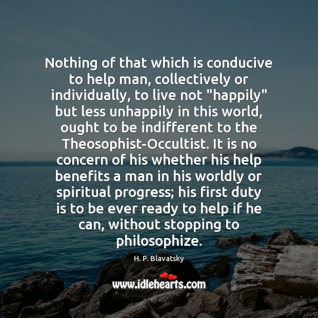 Nothing of that which is conducive to help man, collectively or individually, H. P. Blavatsky Picture Quote