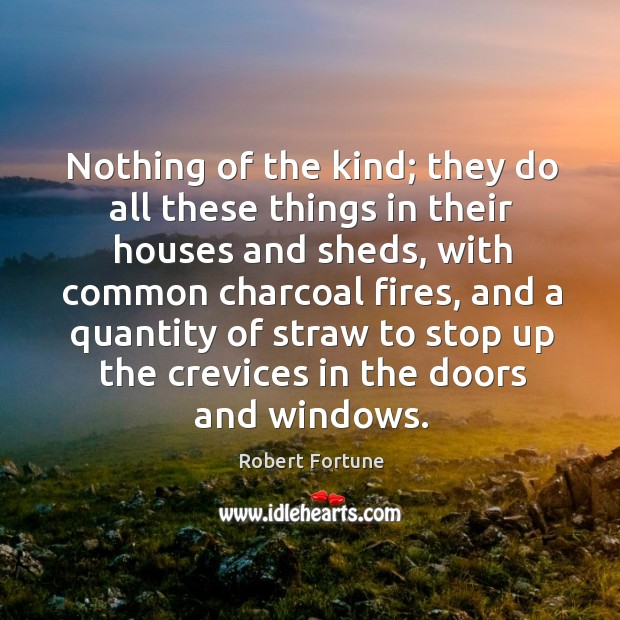 Nothing of the kind; they do all these things in their houses and sheds Robert Fortune Picture Quote