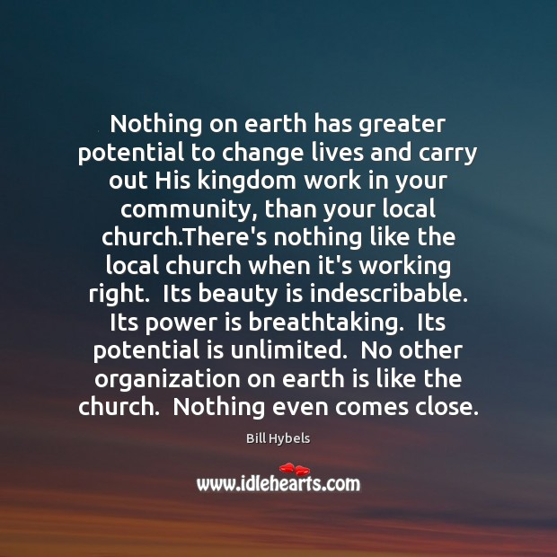 Nothing on earth has greater potential to change lives and carry out Bill Hybels Picture Quote