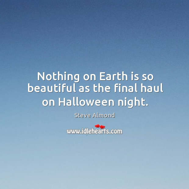 Nothing on Earth is so beautiful as the final haul on Halloween night. Steve Almond Picture Quote