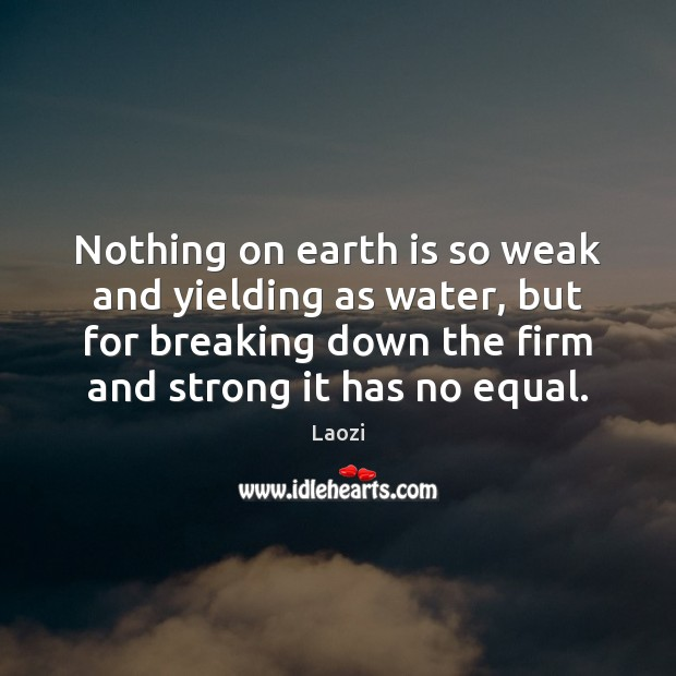 Image about Nothing on earth is so weak and yielding as water, but for