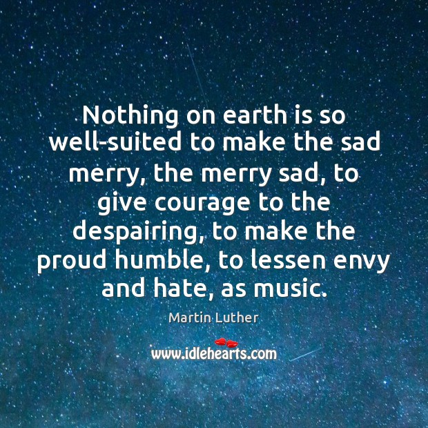 Nothing on earth is so well-suited to make the sad merry, the Martin Luther Picture Quote