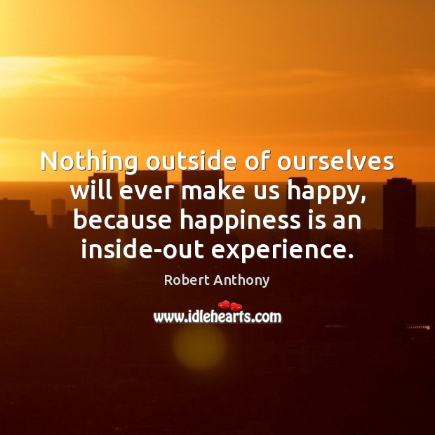 Nothing outside of ourselves will ever make us happy, because happiness is Robert Anthony Picture Quote