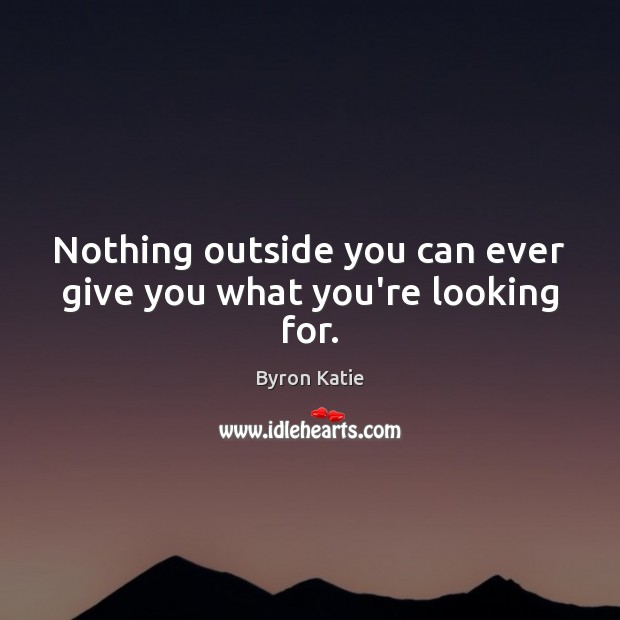 Nothing outside you can ever give you what you're looking for. Byron Katie Picture Quote