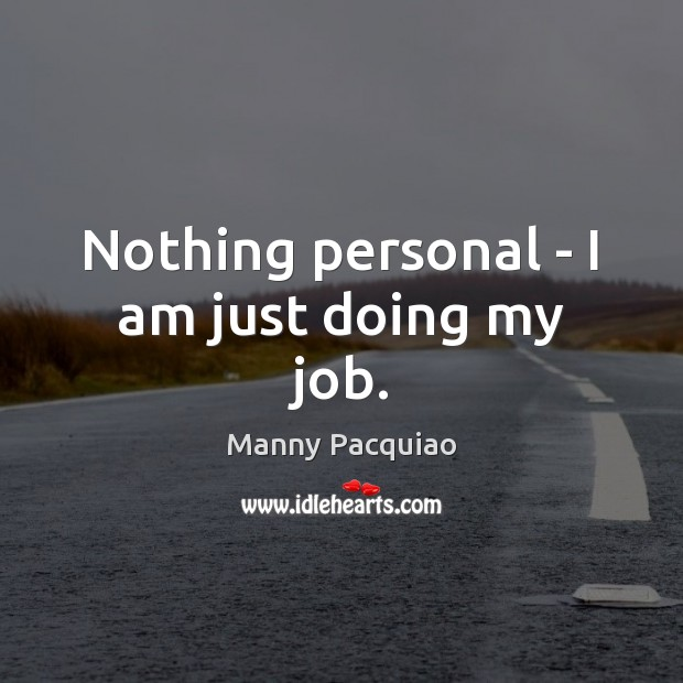 Nothing personal – I am just doing my job. Manny Pacquiao Picture Quote