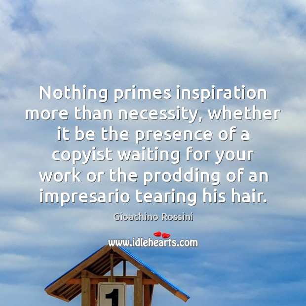 Image, Nothing primes inspiration more than necessity, whether it be the presence of