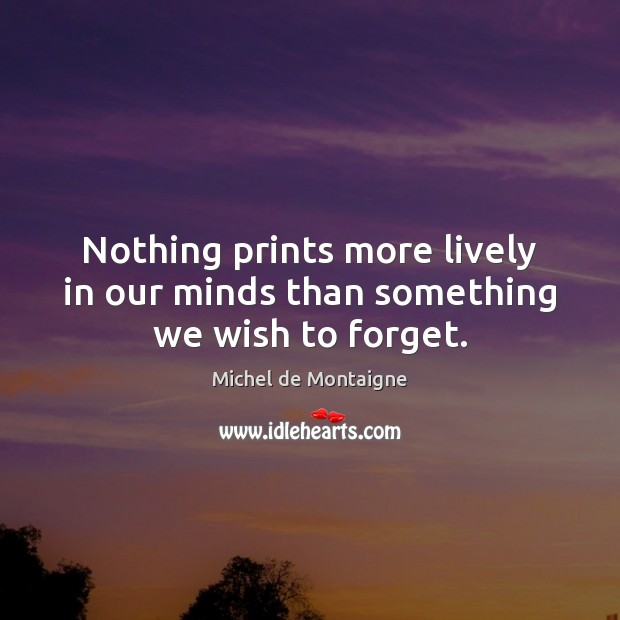 Image, Nothing prints more lively in our minds than something we wish to forget.