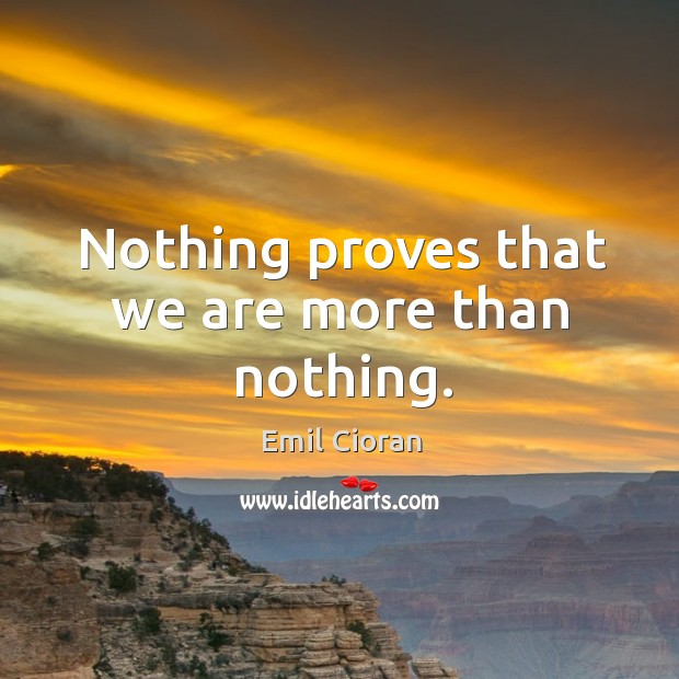 Nothing proves that we are more than nothing. Emil Cioran Picture Quote