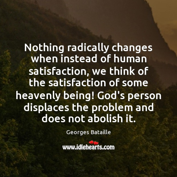Nothing radically changes when instead of human satisfaction, we think of the Image