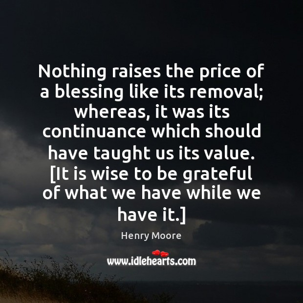 Nothing raises the price of a blessing like its removal; whereas, it Henry Moore Picture Quote